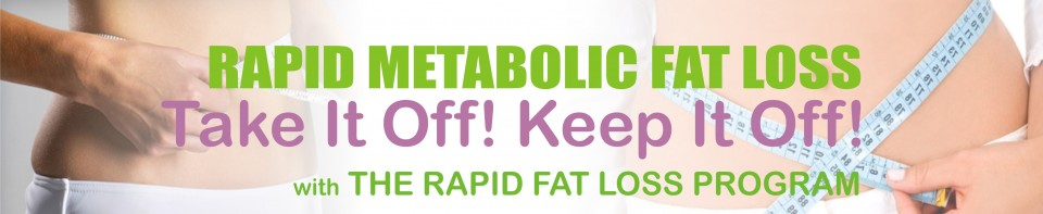 Rapid Metabolic Fat Loss, Take It Off! Keep It Off! with The Rapid Fat Loss Program